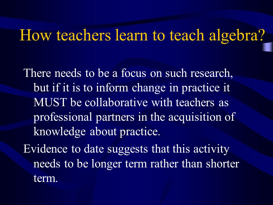 How teachers learn to teach algebra? There needs to be a focus on such research, but if it is to inform change in practice it MUST be collaborative wi