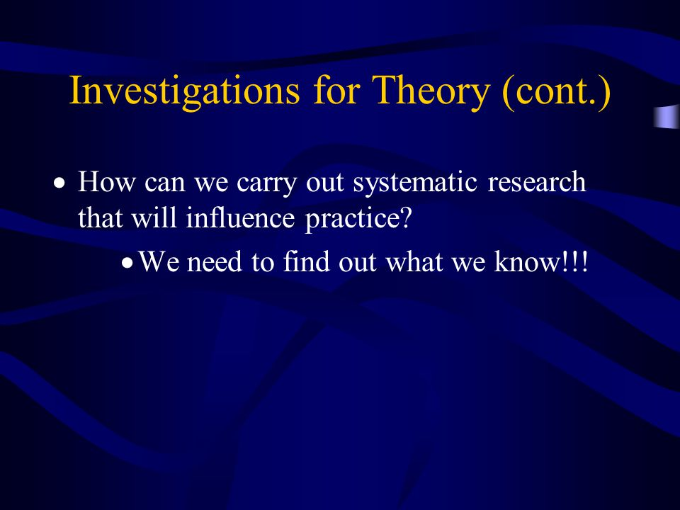 Investigations for Theory (cont.)  How can we carry out systematic research that will influence practice?  We need to find out what we know!!!