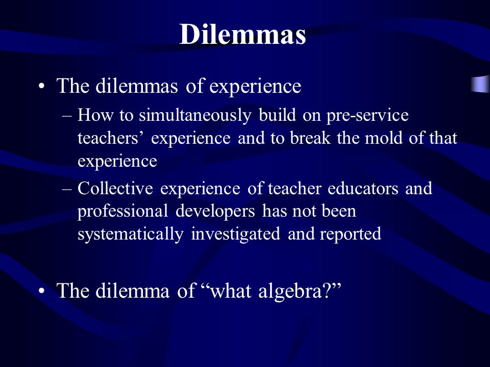 Dilemmas (cont.) The dilemma of a much larger body of research on teacher development and how to use that work in understanding the teaching of algebra The dilemma of knowledge versus knowing
