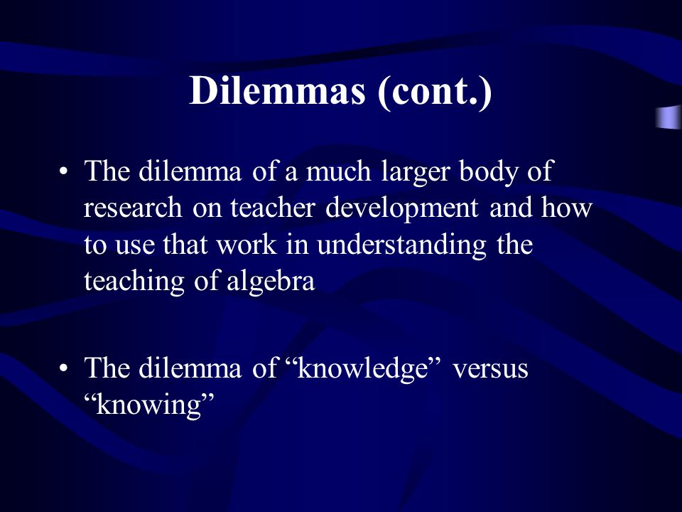 Dilemmas (cont.) The dilemma of a much larger body of research on teacher development and how to use that work in understanding the teaching of algebr