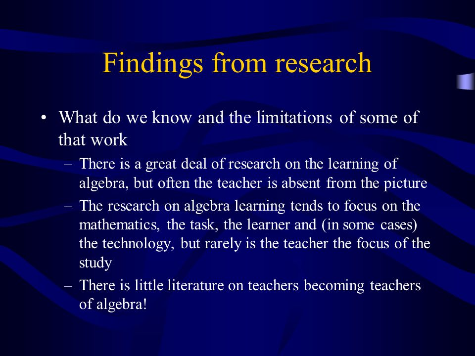 Needed research areas We outline below some of the areas where research is needed if we are to know more about how people learn to teach algebra.