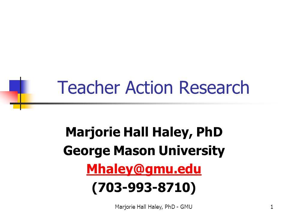 Marjorie Hall Haley, PhD - GMU1 Teacher Action Research Marjorie Hall Haley, PhD George Mason University Mhaley@gmu.edu (703-993-8710)