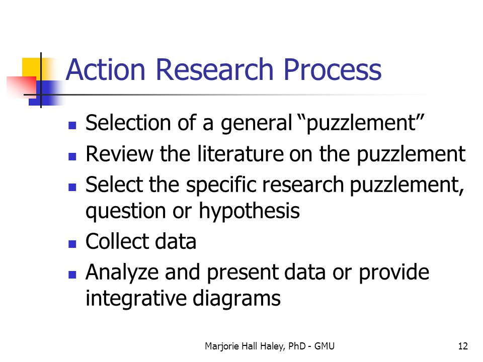 """Marjorie Hall Haley, PhD - GMU12 Action Research Process Selection of a general """"puzzlement"""" Review the literature on the puzzlement Select the specif"""