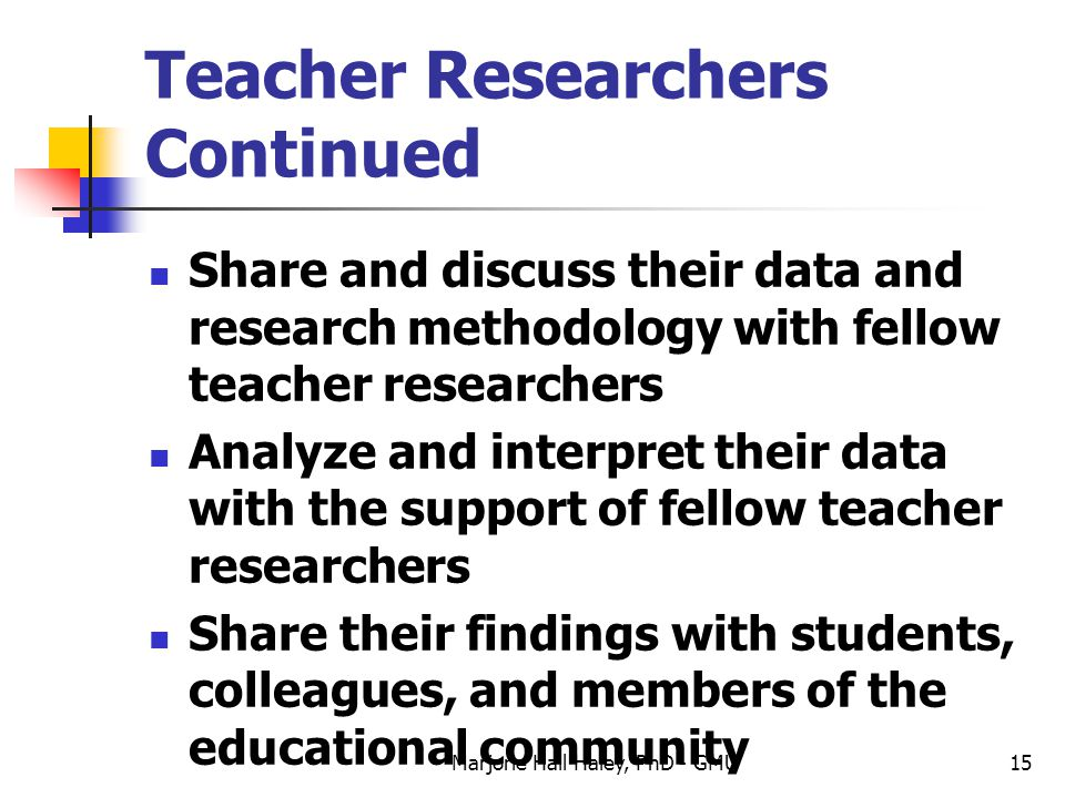 Marjorie Hall Haley, PhD - GMU15 Teacher Researchers Continued Share and discuss their data and research methodology with fellow teacher researchers A