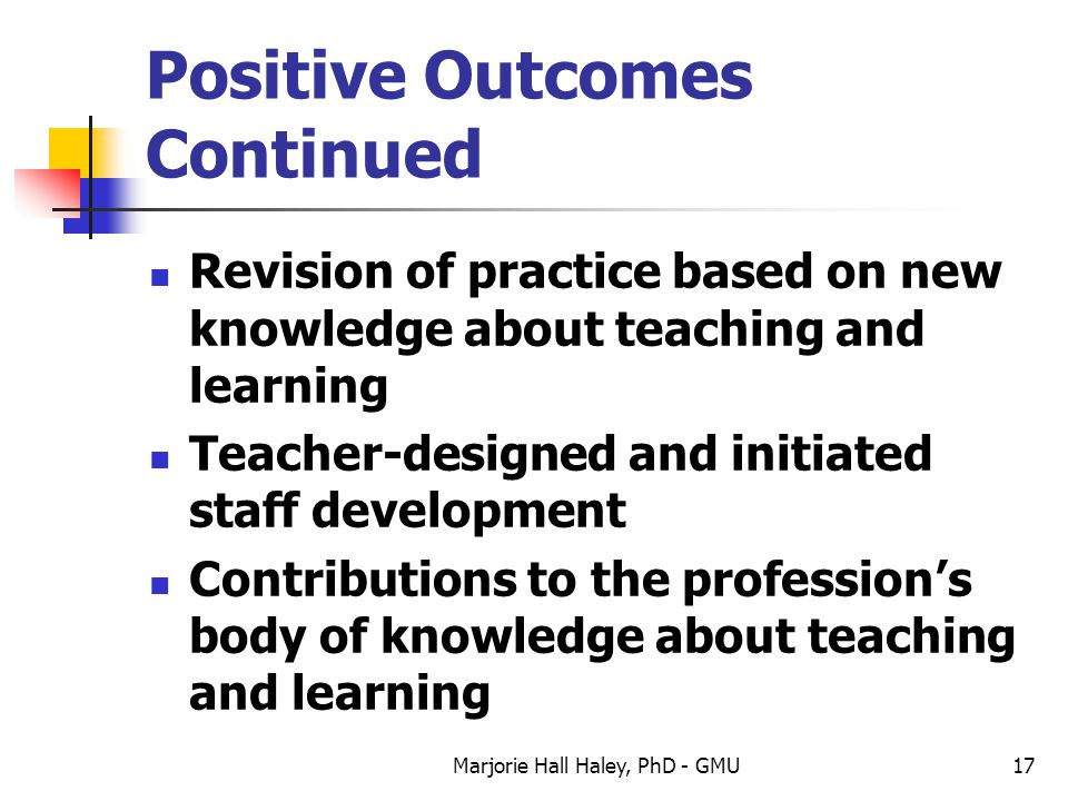 Marjorie Hall Haley, PhD - GMU17 Positive Outcomes Continued Revision of practice based on new knowledge about teaching and learning Teacher-designed