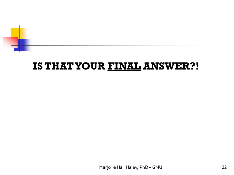 Marjorie Hall Haley, PhD - GMU22 IS THAT YOUR FINAL ANSWER?!