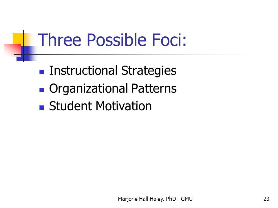 Marjorie Hall Haley, PhD - GMU23 Three Possible Foci: Instructional Strategies Organizational Patterns Student Motivation