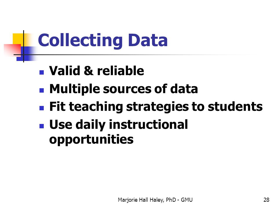 Marjorie Hall Haley, PhD - GMU28 Collecting Data Valid & reliable Multiple sources of data Fit teaching strategies to students Use daily instructional