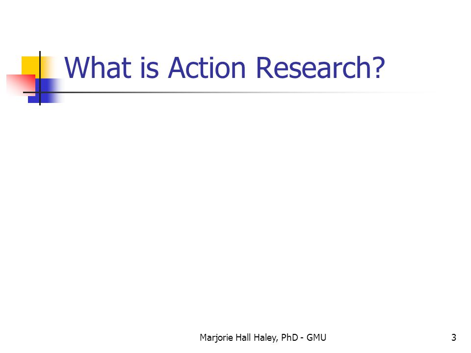 Marjorie Hall Haley, PhD - GMU3 What is Action Research?