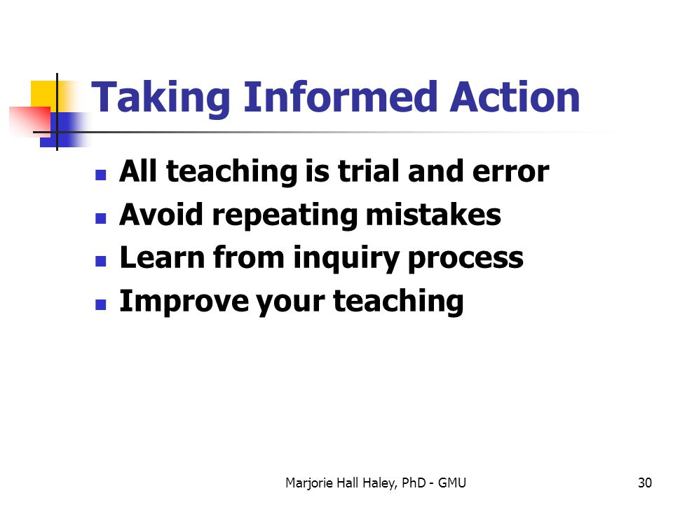 Marjorie Hall Haley, PhD - GMU30 Taking Informed Action All teaching is trial and error Avoid repeating mistakes Learn from inquiry process Improve yo