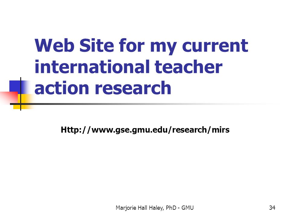 Marjorie Hall Haley, PhD - GMU34 Web Site for my current international teacher action research Http://www.gse.gmu.edu/research/mirs