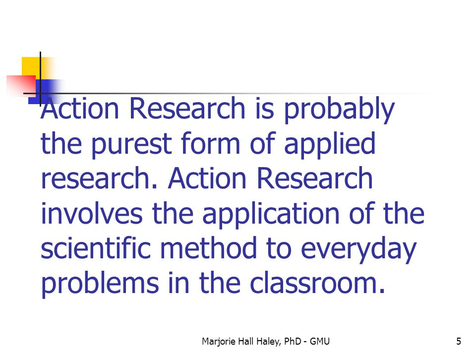 Marjorie Hall Haley, PhD - GMU5 Action Research is probably the purest form of applied research. Action Research involves the application of the scien