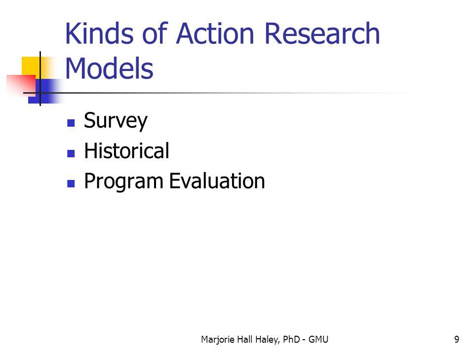 Marjorie Hall Haley, PhD - GMU9 Kinds of Action Research Models Survey Historical Program Evaluation