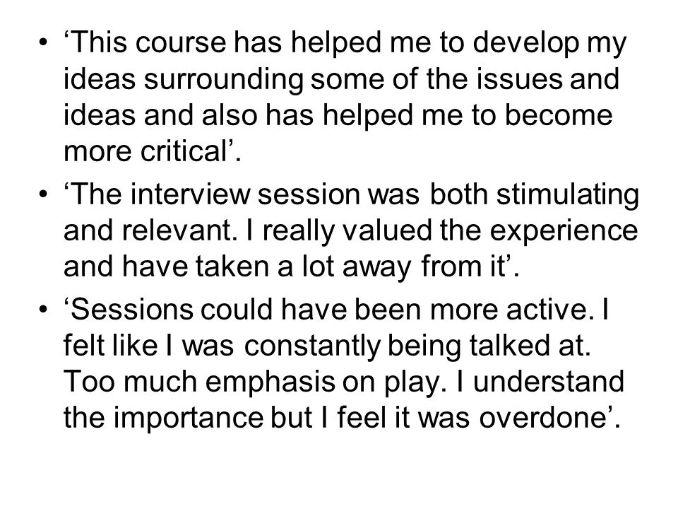 'This course has helped me to develop my ideas surrounding some of the issues and ideas and also has helped me to become more critical'.
