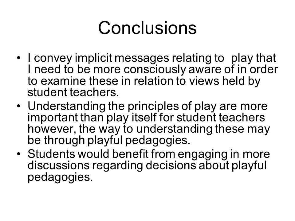 Conclusions I convey implicit messages relating to play that I need to be more consciously aware of in order to examine these in relation to views held by student teachers.