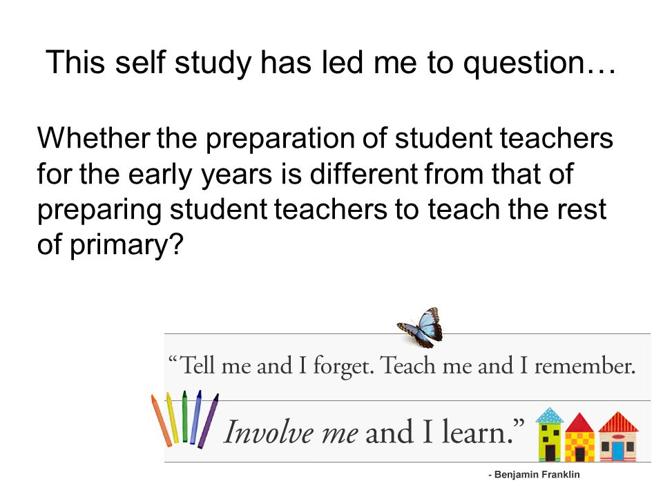 This self study has led me to question… Whether the preparation of student teachers for the early years is different from that of preparing student teachers to teach the rest of primary
