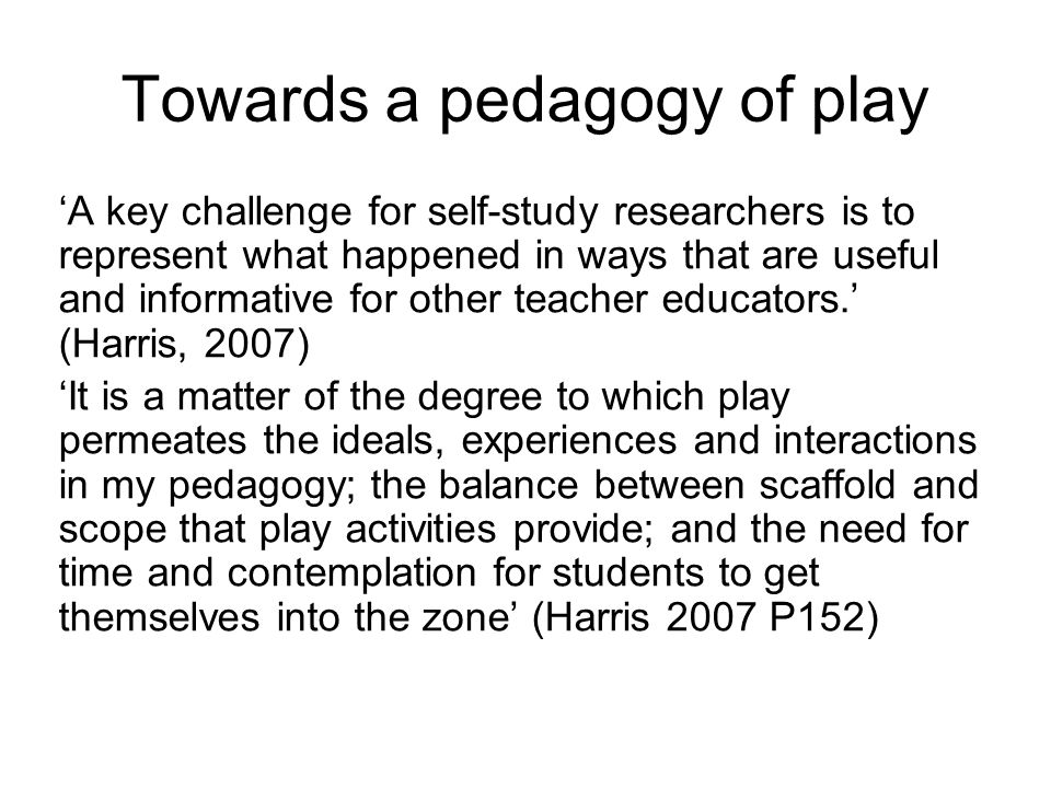 Towards a pedagogy of play 'A key challenge for self-study researchers is to represent what happened in ways that are useful and informative for other teacher educators.' (Harris, 2007) 'It is a matter of the degree to which play permeates the ideals, experiences and interactions in my pedagogy; the balance between scaffold and scope that play activities provide; and the need for time and contemplation for students to get themselves into the zone' (Harris 2007 P152)