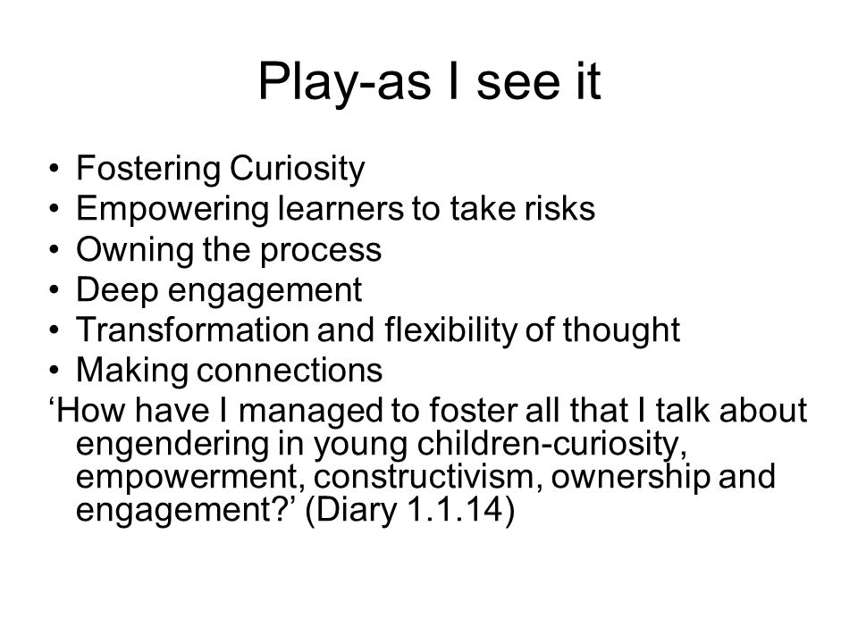 Play-as I see it Fostering Curiosity Empowering learners to take risks Owning the process Deep engagement Transformation and flexibility of thought Making connections 'How have I managed to foster all that I talk about engendering in young children-curiosity, empowerment, constructivism, ownership and engagement ' (Diary 1.1.14)