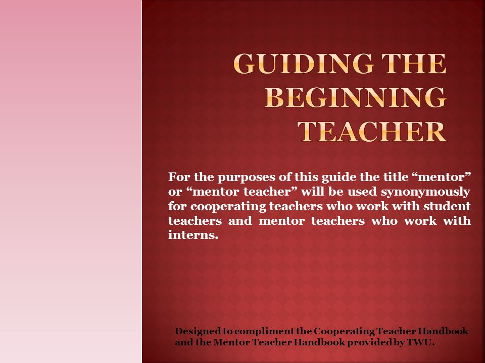 """For the purposes of this guide the title """"mentor"""" or """"mentor teacher"""" will be used synonymously for cooperating teachers who work with student teacher"""