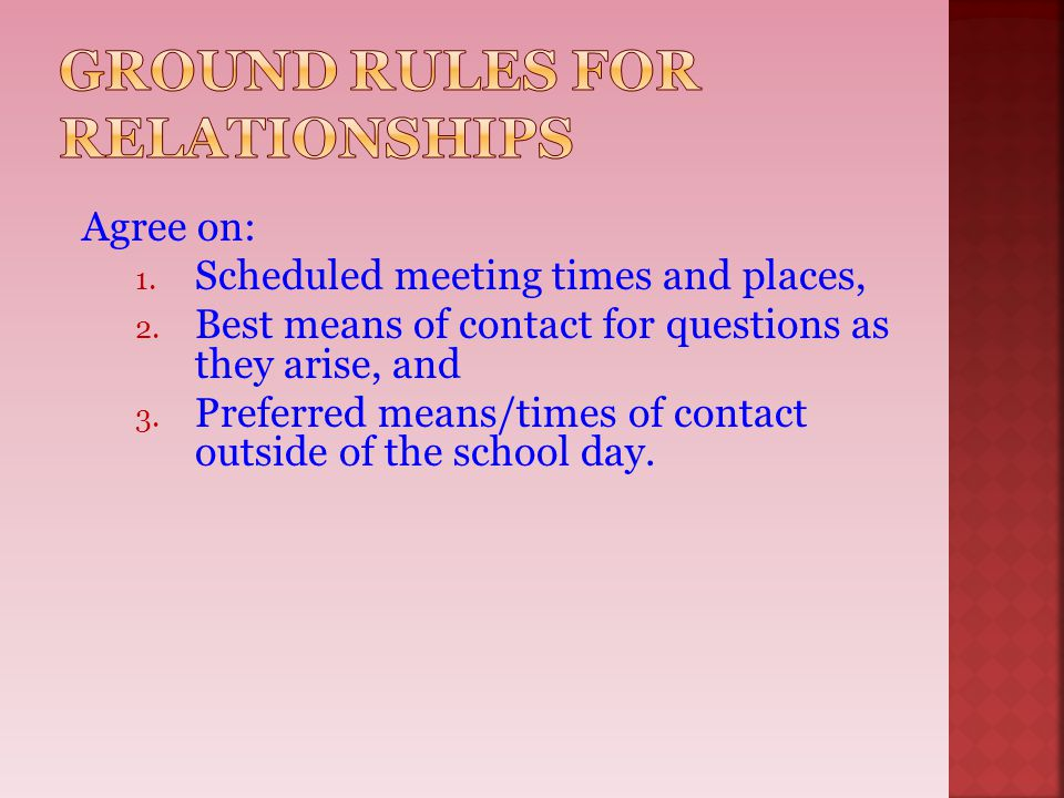 Agree on: 1. Scheduled meeting times and places, 2. Best means of contact for questions as they arise, and 3. Preferred means/times of contact outside