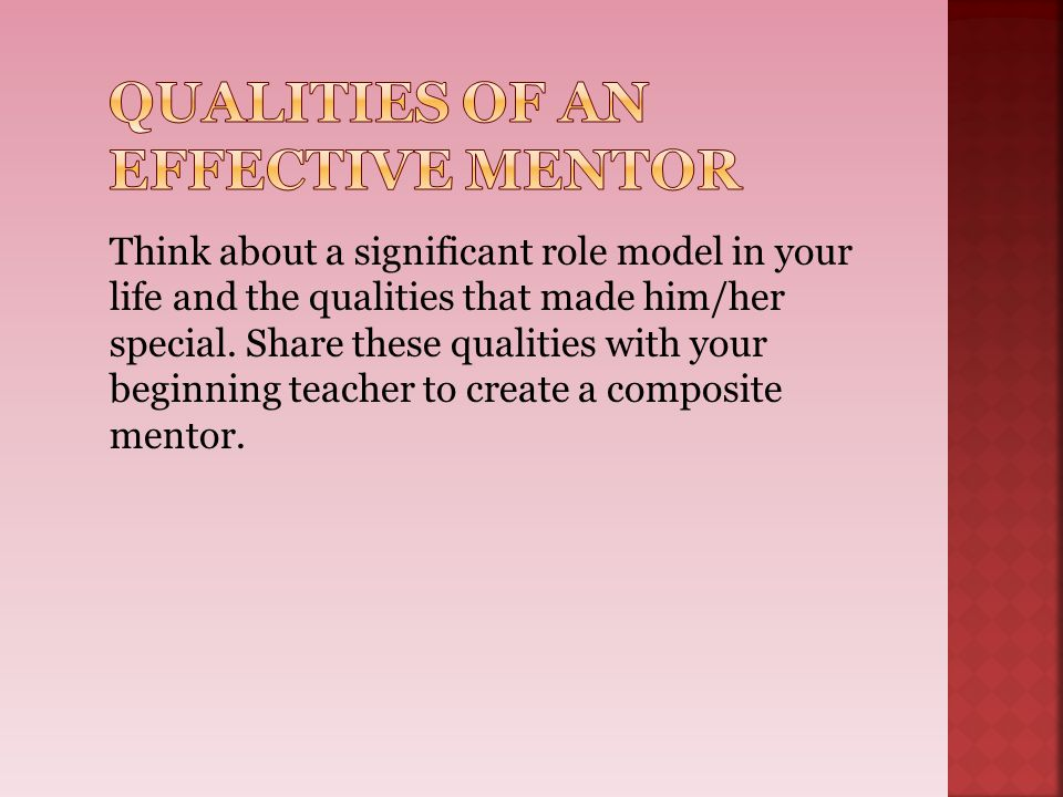 Think about a significant role model in your life and the qualities that made him/her special. Share these qualities with your beginning teacher to cr