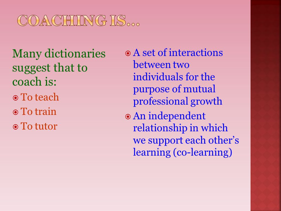Many dictionaries suggest that to coach is:  To teach  To train  To tutor  A set of interactions between two individuals for the purpose of mutual
