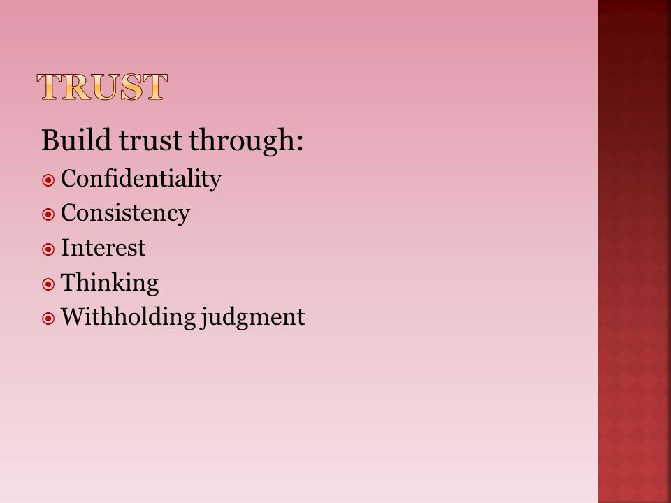 Build trust through:  Confidentiality  Consistency  Interest  Thinking  Withholding judgment
