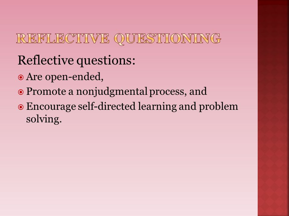 Reflective questions:  Are open-ended,  Promote a nonjudgmental process, and  Encourage self-directed learning and problem solving.