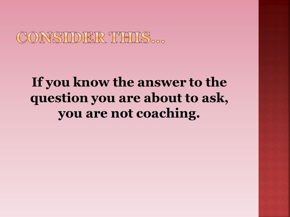 If you know the answer to the question you are about to ask, you are not coaching.