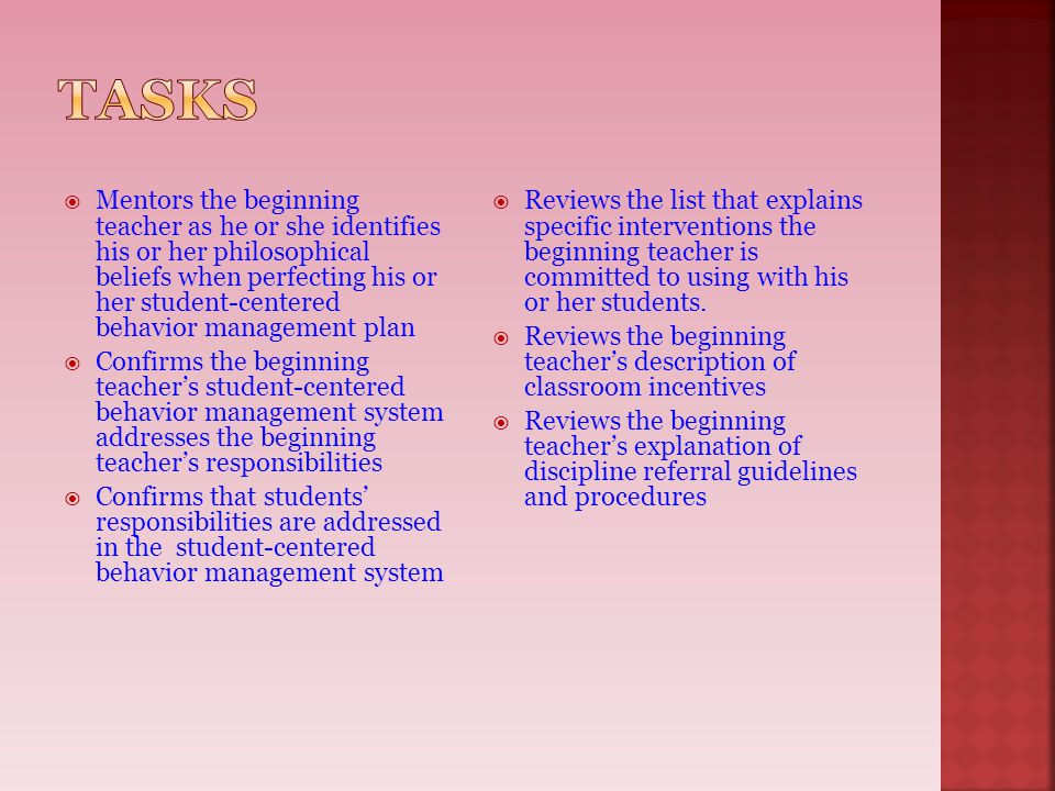  Mentors the beginning teacher as he or she identifies his or her philosophical beliefs when perfecting his or her student-centered behavior management plan  Confirms the beginning teacher's student-centered behavior management system addresses the beginning teacher's responsibilities  Confirms that students' responsibilities are addressed in the student-centered behavior management system  Reviews the list that explains specific interventions the beginning teacher is committed to using with his or her students.