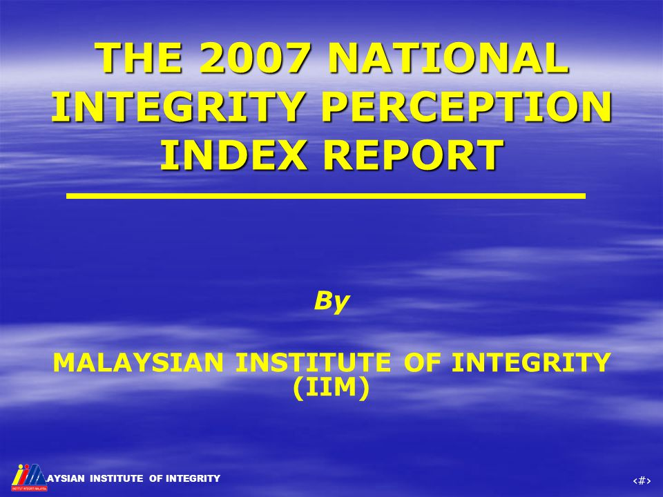 MALAYSIAN INSTITUTE OF INTEGRITY ‹#› By MALAYSIAN INSTITUTE OF INTEGRITY (IIM) THE 2007 NATIONAL INTEGRITY PERCEPTION INDEX REPORT