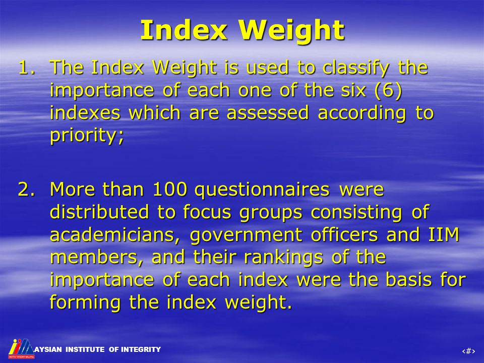 MALAYSIAN INSTITUTE OF INTEGRITY ‹#› Index Weight 1.The Index Weight is used to classify the importance of each one of the six (6) indexes which are a