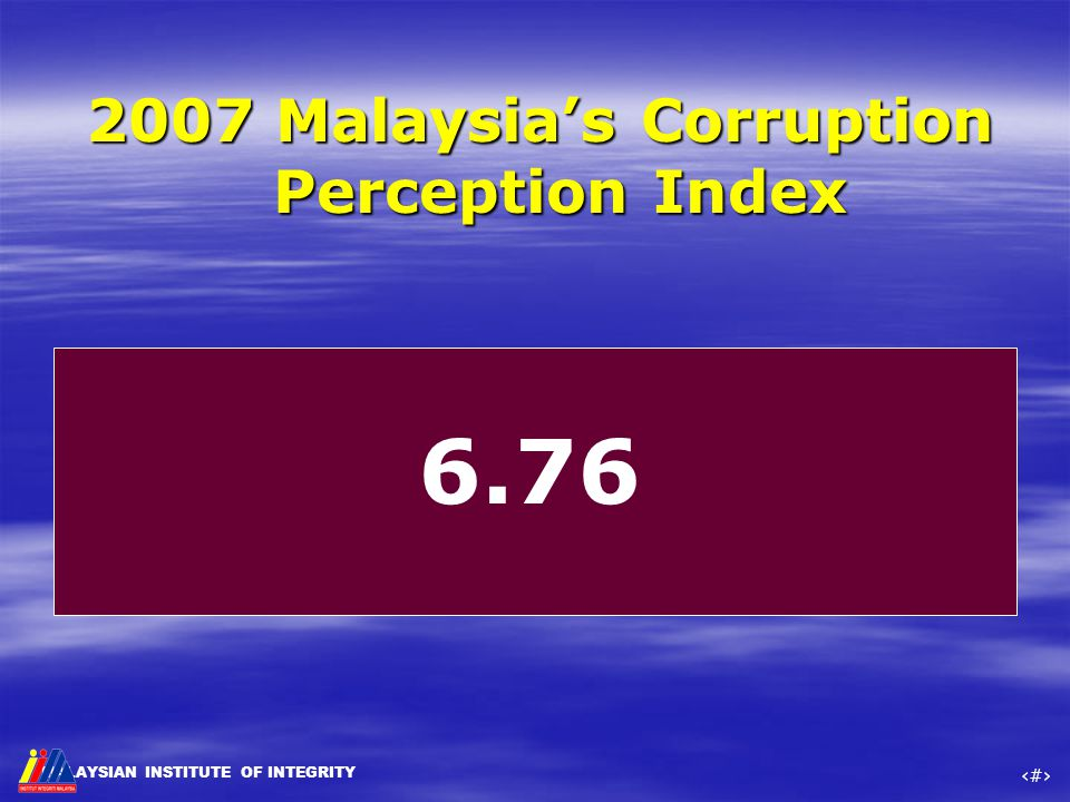 MALAYSIAN INSTITUTE OF INTEGRITY ‹#› 2007 Malaysia's Corruption Perception Index 6.76