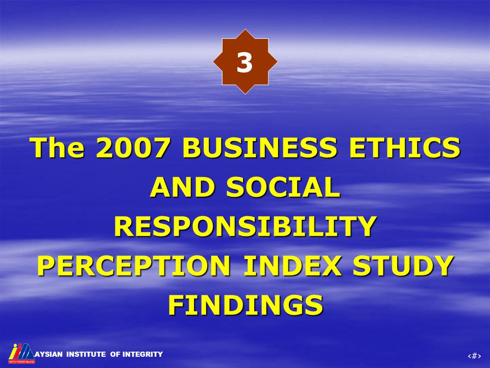 MALAYSIAN INSTITUTE OF INTEGRITY ‹#› The 2007 BUSINESS ETHICS AND SOCIAL RESPONSIBILITY PERCEPTION INDEX STUDY FINDINGS The 2007 BUSINESS ETHICS AND S
