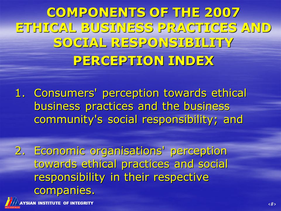 MALAYSIAN INSTITUTE OF INTEGRITY ‹#› COMPONENTS OF THE 2007 ETHICAL BUSINESS PRACTICES AND SOCIAL RESPONSIBILITY PERCEPTION INDEX 1.Consumers' percept