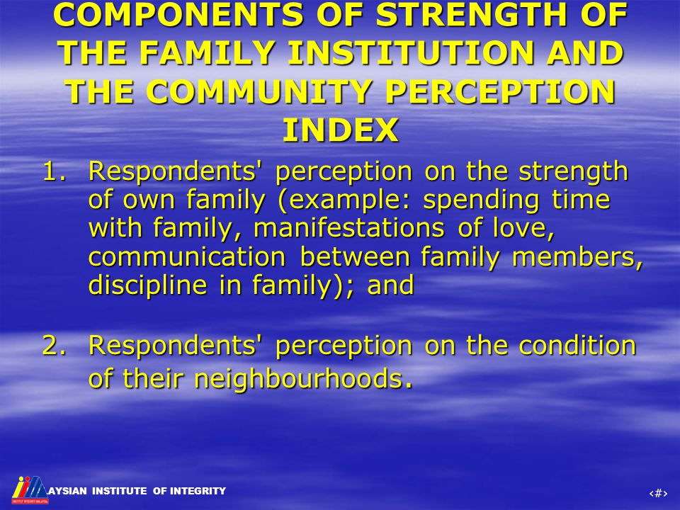 MALAYSIAN INSTITUTE OF INTEGRITY ‹#› COMPONENTS OF STRENGTH OF THE FAMILY INSTITUTION AND THE COMMUNITY PERCEPTION INDEX 1.Respondents' perception on