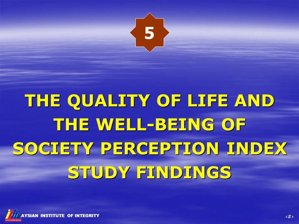 MALAYSIAN INSTITUTE OF INTEGRITY ‹#› THE QUALITY OF LIFE AND THE WELL-BEING OF SOCIETY PERCEPTION INDEX STUDY FINDINGS THE QUALITY OF LIFE AND THE WEL