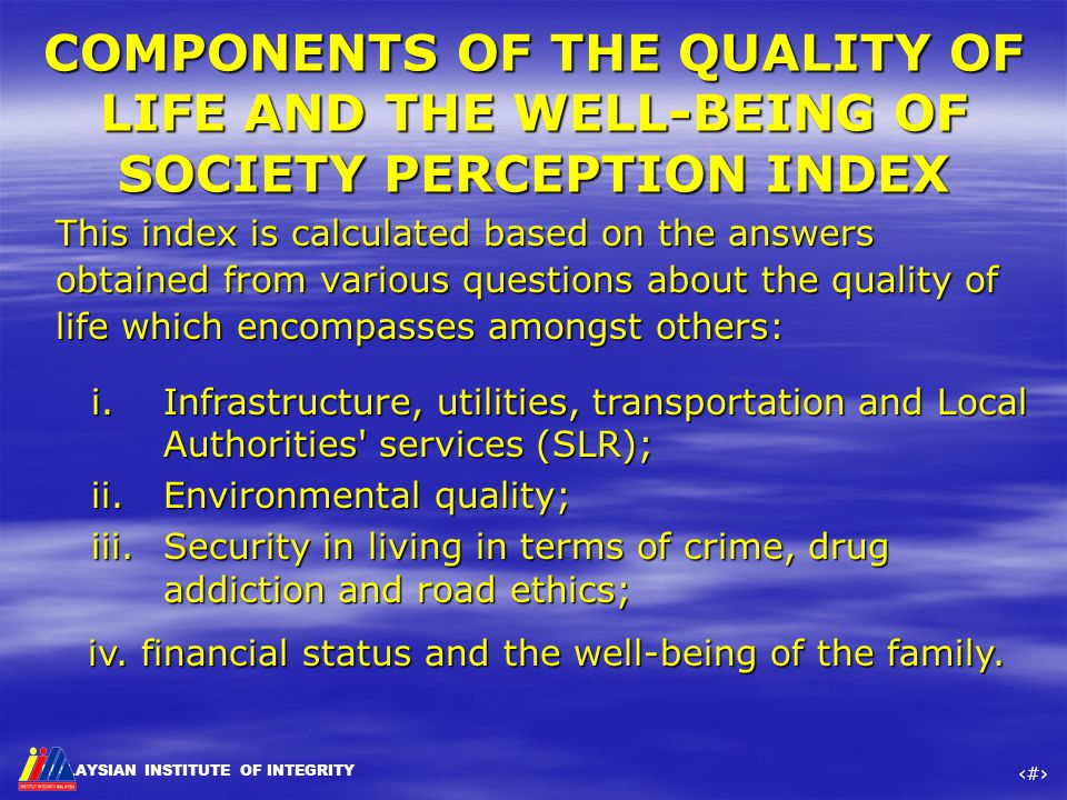 MALAYSIAN INSTITUTE OF INTEGRITY ‹#› COMPONENTS OF THE QUALITY OF LIFE AND THE WELL-BEING OF SOCIETY PERCEPTION INDEX This index is calculated based o