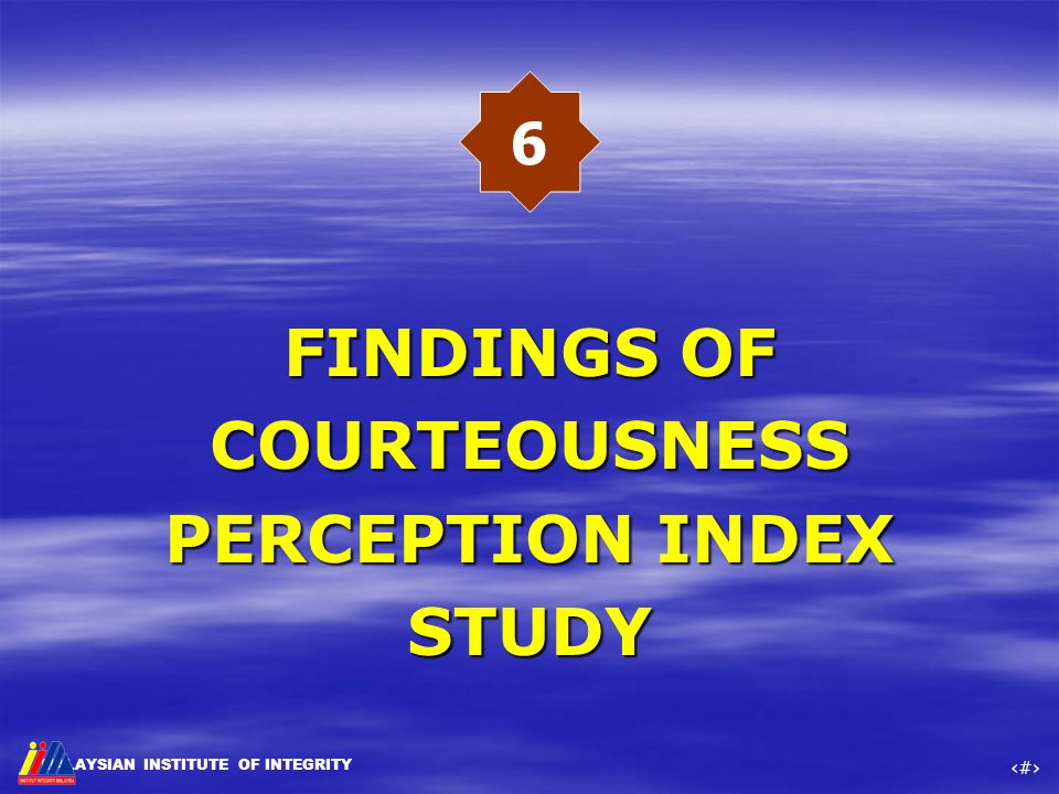 MALAYSIAN INSTITUTE OF INTEGRITY ‹#› FINDINGS OF COURTEOUSNESS PERCEPTION INDEX STUDY FINDINGS OF COURTEOUSNESS PERCEPTION INDEX STUDY 6