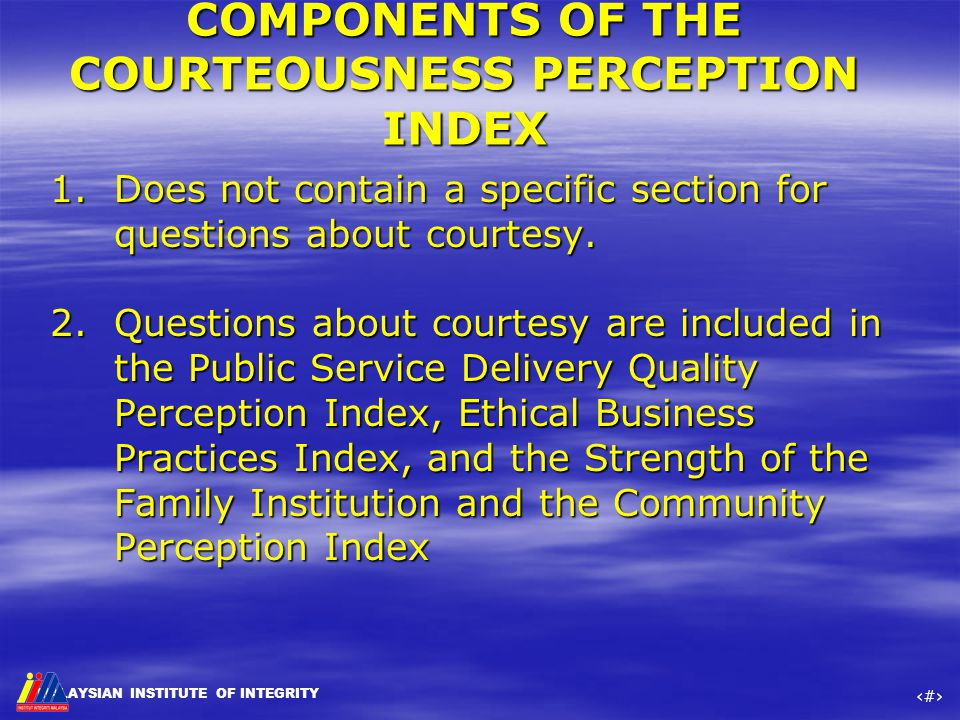 MALAYSIAN INSTITUTE OF INTEGRITY ‹#› COMPONENTS OF THE COURTEOUSNESS PERCEPTION INDEX 1.Does not contain a specific section for questions about courte