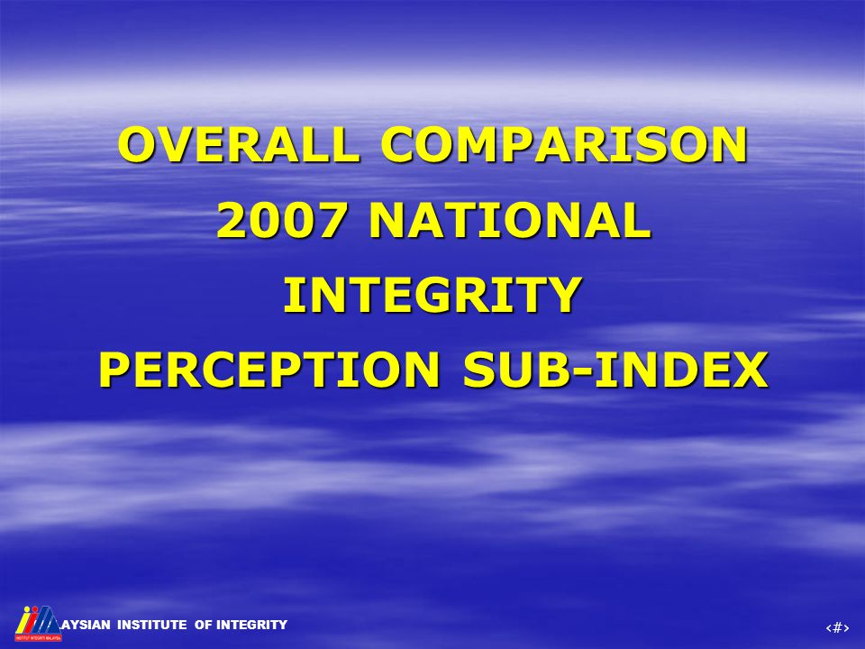 MALAYSIAN INSTITUTE OF INTEGRITY ‹#› OVERALL COMPARISON 2007 NATIONAL INTEGRITY PERCEPTION SUB-INDEX