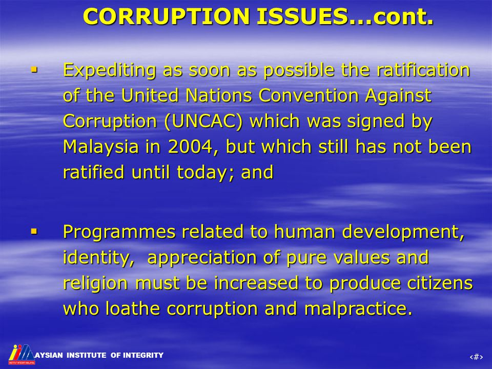 MALAYSIAN INSTITUTE OF INTEGRITY ‹#› CORRUPTION ISSUES...cont.  Expediting as soon as possible the ratification of the United Nations Convention Agai