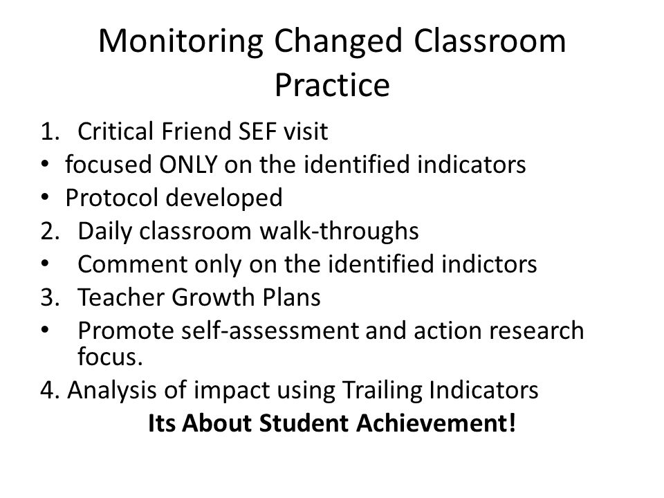 Monitoring Changed Classroom Practice 1.Critical Friend SEF visit focused ONLY on the identified indicators Protocol developed 2.Daily classroom walk-throughs Comment only on the identified indictors 3.Teacher Growth Plans Promote self-assessment and action research focus.