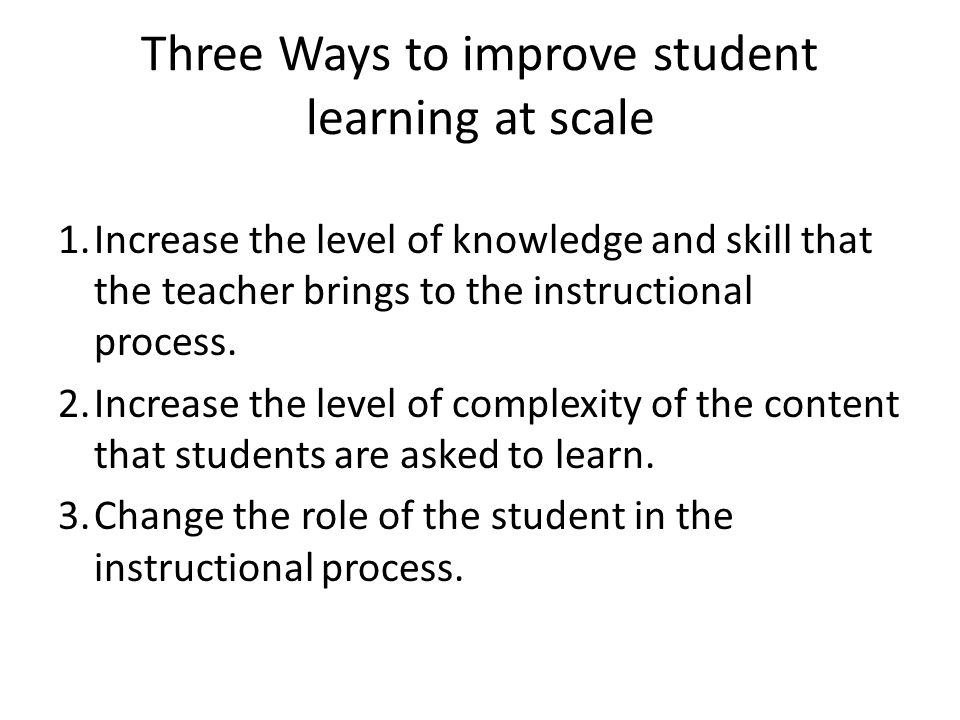 Three Ways to improve student learning at scale 1.Increase the level of knowledge and skill that the teacher brings to the instructional process. 2.In