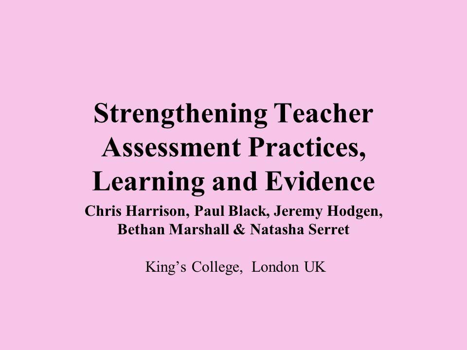 Strengthening Teacher Assessment Practices, Learning and Evidence Chris Harrison, Paul Black, Jeremy Hodgen, Bethan Marshall & Natasha Serret King's College, London UK