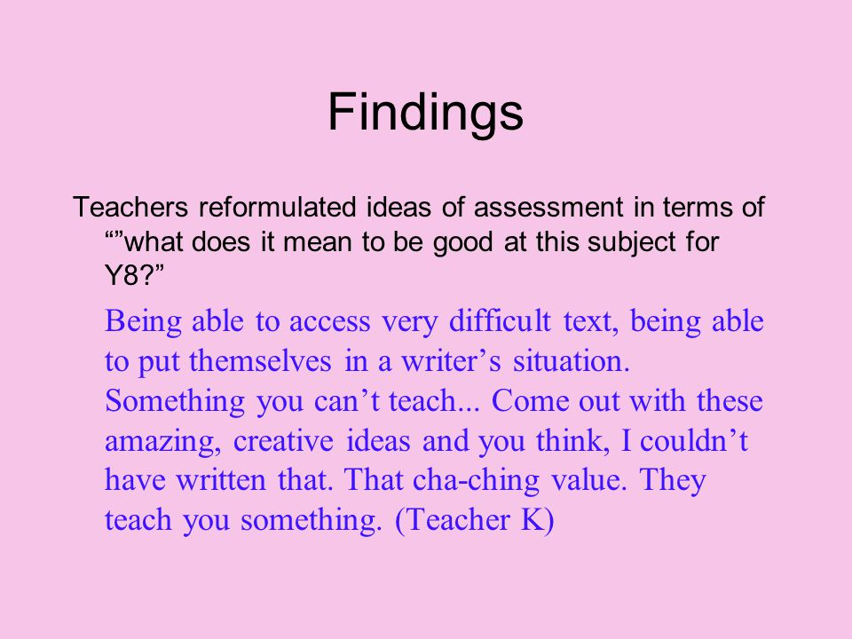 Findings Teachers reformulated ideas of assessment in terms of what does it mean to be good at this subject for Y8 Being able to access very difficult text, being able to put themselves in a writer's situation.
