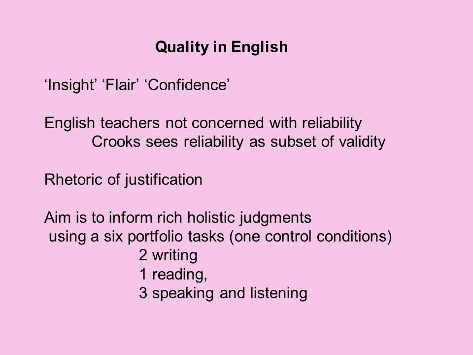 Quality in English 'Insight' 'Flair' 'Confidence' English teachers not concerned with reliability Crooks sees reliability as subset of validity Rhetoric of justification Aim is to inform rich holistic judgments using a six portfolio tasks (one control conditions) 2 writing 1 reading, 3 speaking and listening