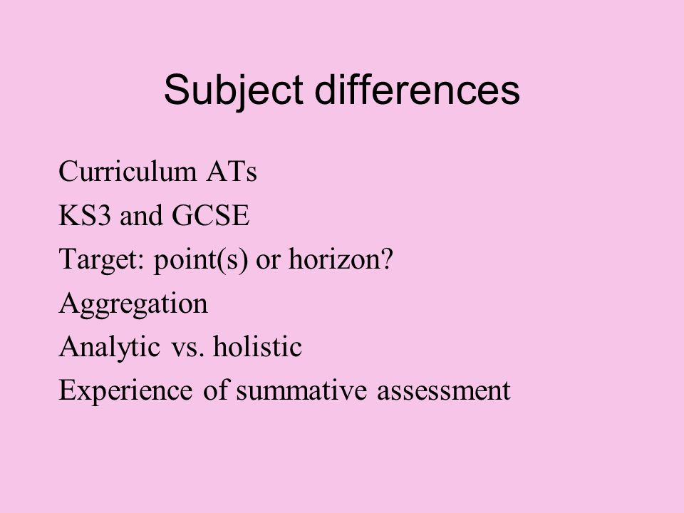 Subject differences Curriculum ATs KS3 and GCSE Target: point(s) or horizon? Aggregation Analytic vs. holistic Experience of summative assessment