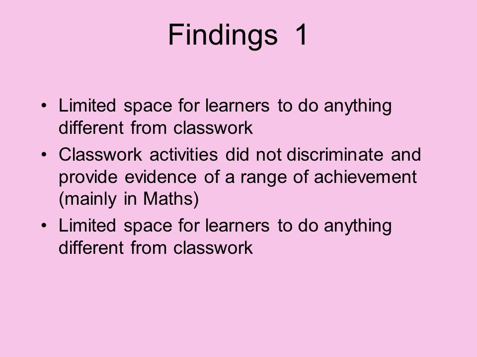 Findings 1 Limited space for learners to do anything different from classwork Classwork activities did not discriminate and provide evidence of a range of achievement (mainly in Maths) Limited space for learners to do anything different from classwork