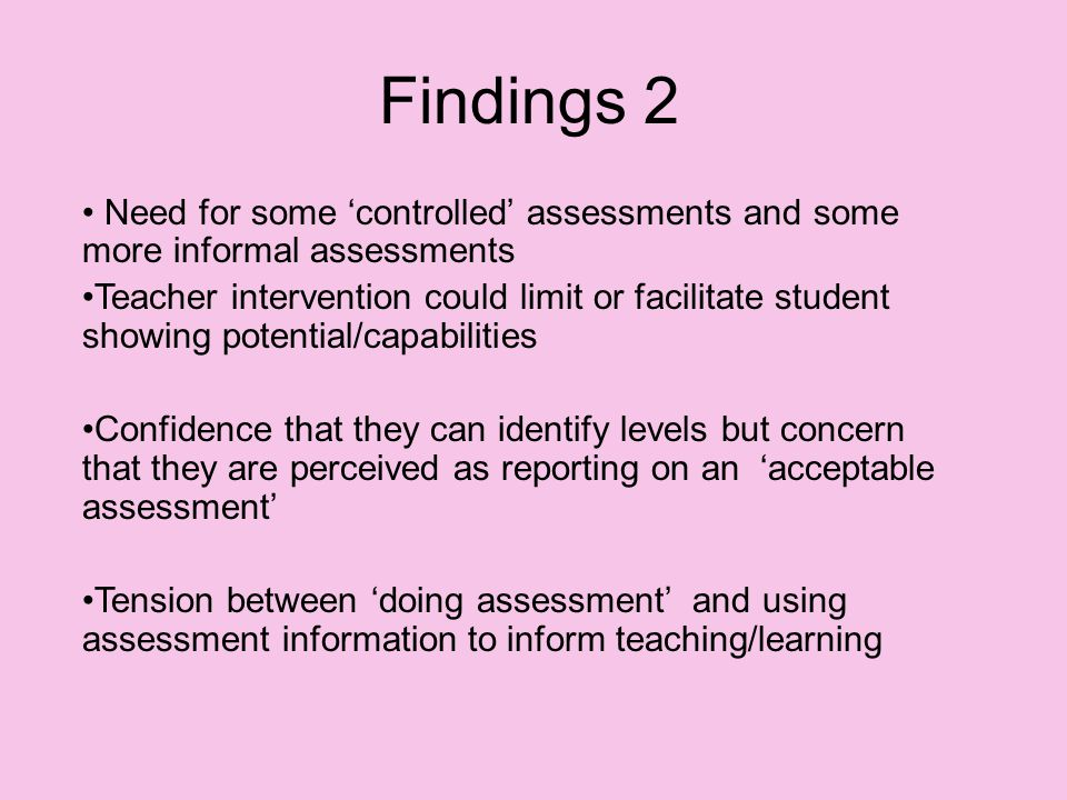 Findings 2 Need for some 'controlled' assessments and some more informal assessments Teacher intervention could limit or facilitate student showing potential/capabilities Confidence that they can identify levels but concern that they are perceived as reporting on an 'acceptable assessment' Tension between 'doing assessment' and using assessment information to inform teaching/learning